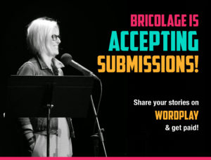 Bricolage is accepting submissions. Share your story with WordPlay.